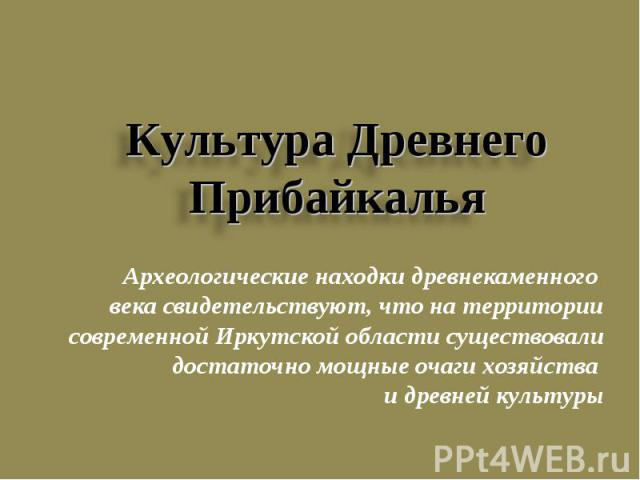 Культура Древнего Прибайкалья Археологические находки древнекаменного века свидетельствуют, что на территории современной Иркутской области существовали достаточно мощные очаги хозяйства и древней культуры