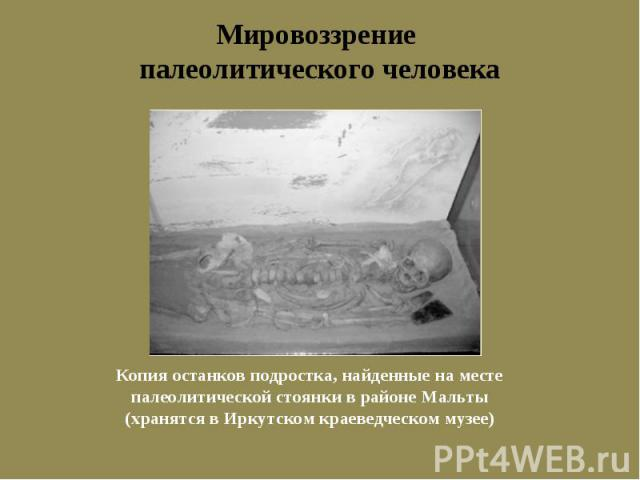 Мировоззрение палеолитического человека Копия останков подростка, найденные на месте палеолитической стоянки в районе Мальты(хранятся в Иркутском краеведческом музее)