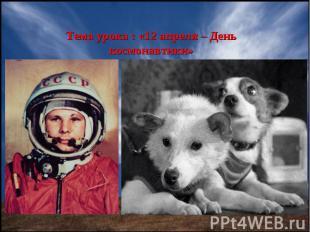 Тема урока : «12 апреля – День космонавтики»
