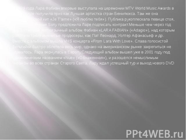 В 1999 года Лара Фабиан впервые выступала на церемонии MTV World Music Awards в Монако, где получила приз как Лучшая артистка стран Бенилюкса. Там же она исполнила свой хит «Je T'aime» («Я люблю тебя»). Публика рукоплескала певице стоя, и вскоре ком…