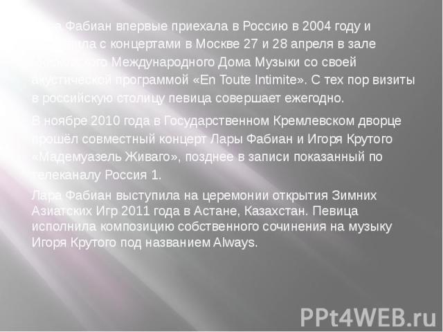 Лара Фабиан впервые приехала в Россию в 2004 году и выступила с концертами в Москве 27 и 28 апреля в зале Московского Международного Дома Музыки со своей акустической программой «En Toute Intimite». С тех пор визиты в российскую столицу певица совер…