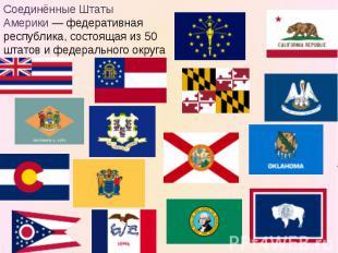Соединённые Штаты Америки— федеративная республика, состоящая из 50 штатов и фе
