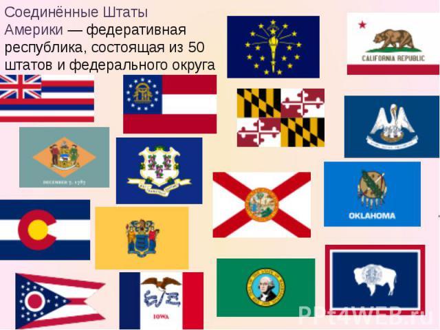 Соединённые Штаты Америки— федеративная республика, состоящая из 50 штатов и федерального округа Колумбия.