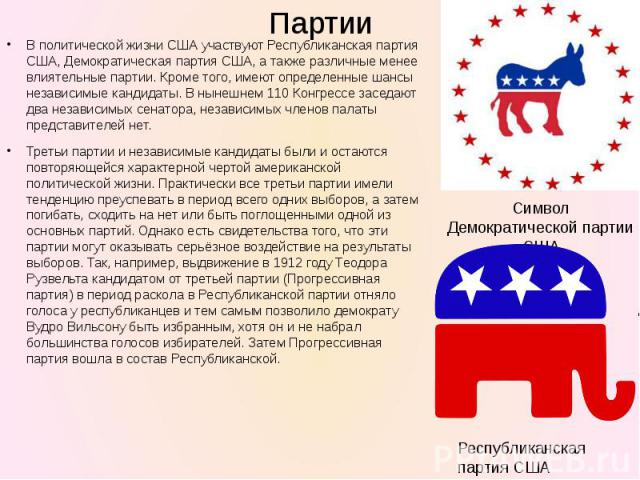 В политической жизниСШАучаствуютРеспубликанская партия США,Демократическая партия США, а также различные менее влиятельные партии. Кроме того, имеют определенные шансы независимые кандидаты. В нынешнем 110 Конгрессе заседают два независимых сена…