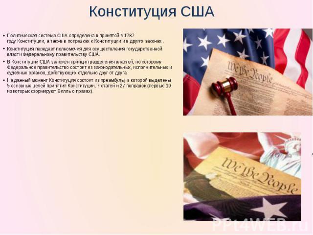 Политическая система США определена в принятой в1787 годуКонституции, а также в поправках к Конституции и в других законах . Конституция передает полномочия для осуществлениягосударственной властиФедеральному правительству США. В Конституции США…