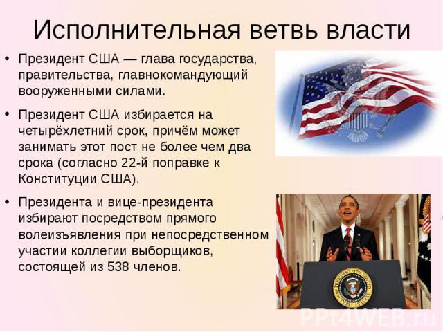 Президент США— глава государства, правительства, главнокомандующий вооруженными силами.Президент США избирается на четырёхлетний срок, причём может занимать этот пост не более чем два срока (согласно 22-й поправке к Конституции США).Президента и ви…