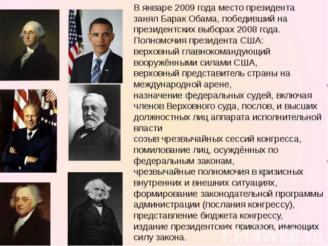 В январе2009 годаместо президента занялБарак Обама, победивший на президентских выборах 2008 года.Полномочия президента США:верховный главнокомандующий вооружёнными силами США,верховный представитель страны на международной арене,назначение федер…