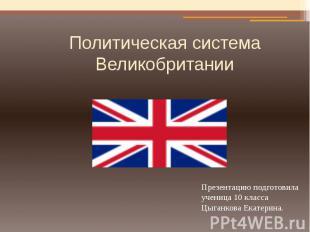Политическая система Великобритании Презентацию подготовила ученица 10 класса Цы