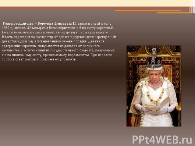 Глава государства – Королева Елизавета II, занимает свой пост с 1952 г., являясь 42 монархом Великобритании и 6 по счёту королевой. Её власть является номинальной, т.е. «царствует, но не управляет». Власть переходит по наследству от одного представи…