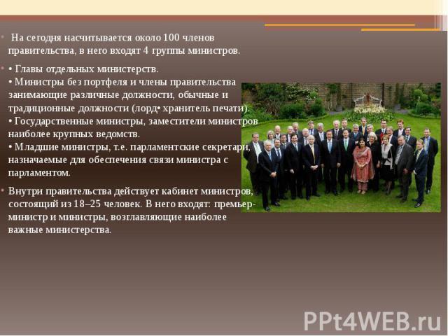 На сегодня насчитывается около 100 членов правительства, в него входят 4 группы министров.• Главы отдельных министерств.• Министры без портфеля и члены правительства занимающие различные должности, обычные и традиционные должности (лорд• хранитель п…