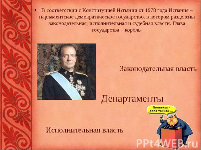 В соответствии с Конституцией Испании от 1978 года Испания – парламентское демократическое государство, в котором разделены законодательная, исполнительная и судебная власти. Глава государства – король. Законодательная власть Департаменты Исполнител…