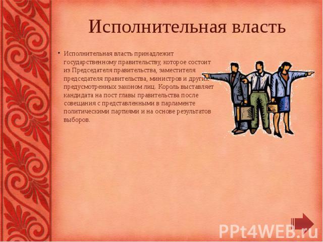 Исполнительная власть Исполнительная власть принадлежит государственному правительству, которое состоит из Председателя правительства, заместителя председателя правительства, министров и других предусмотренных законом лиц. Король выставляет кандидат…
