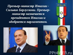 Премьер-министр Италии - Сильвио Берлускони. Премьер-министр назначается президе