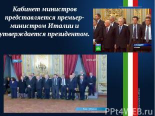 Кабинет министров представляется премьер-министром Италии и утверждается президе