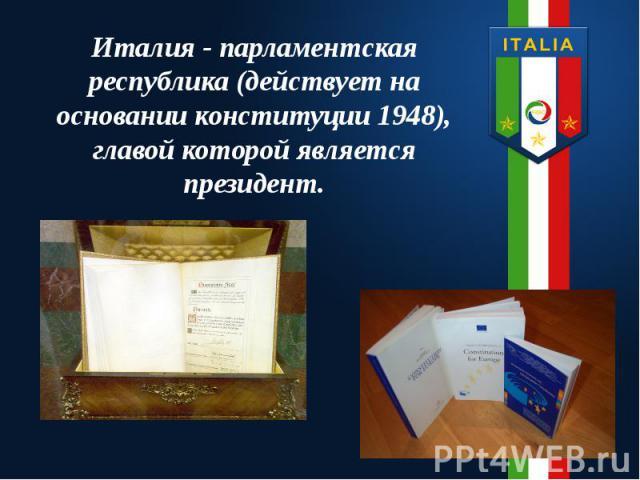 Италия - парламентская республика (действует на основании конституции 1948), главой которой является президент.