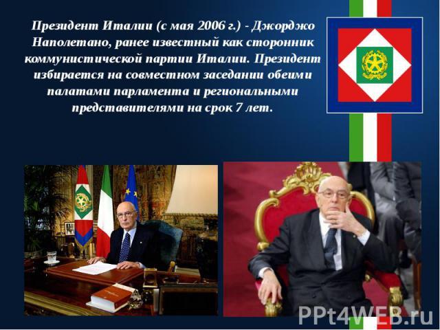 Президент Италии (с мая 2006 г.) - Джорджо Наполетано, ранее известный как сторонник коммунистической партии Италии. Президент избирается на совместном заседании обеими палатами парламента и региональными представителями на срок 7 лет.