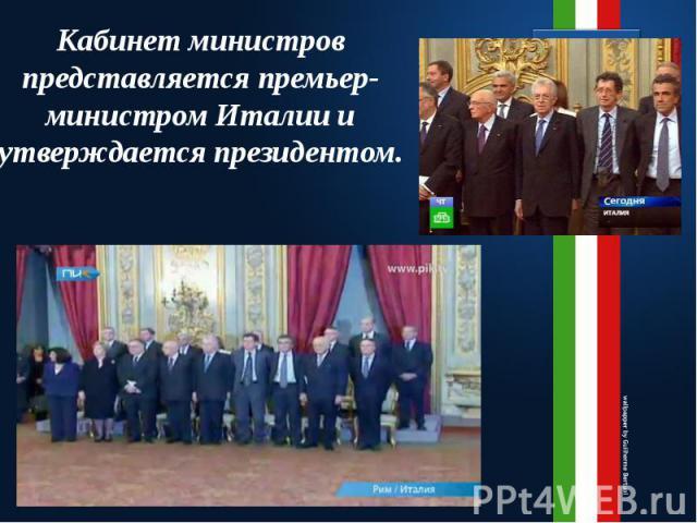 Кабинет министров представляется премьер-министром Италии и утверждается президентом.