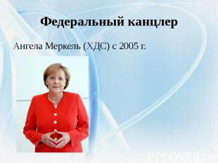 Федеральный канцлерАнгела Меркель (ХДС) с 2005 г.