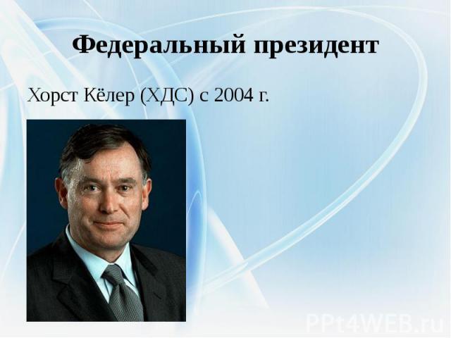 Федеральный президентХорст Кёлер (ХДС) с 2004 г.