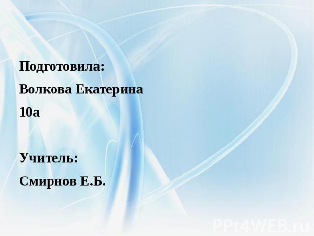 Подготовила: Волкова Екатерина10аУчитель: Смирнов Е.Б.