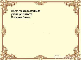Презентацию выполнила ученица 10 класса Потапова Елена.