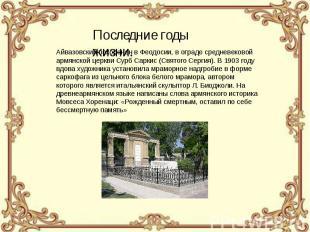 Айвазовский похоронен в Феодосии, в ограде средневековой армянской церкви Сурб С