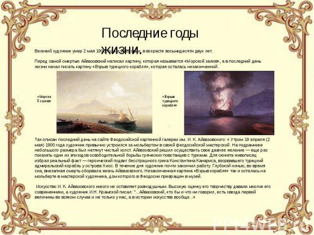 Великий художник умер 2 мая 1900 года в Феодосии, в возрасте восьмидесяти двух лет.Перед самой смертью Айвазовский написал картину, которая называется «Морской залив», а в последний день жизни начал писать картину «Взрыв турецкого корабля», которая …