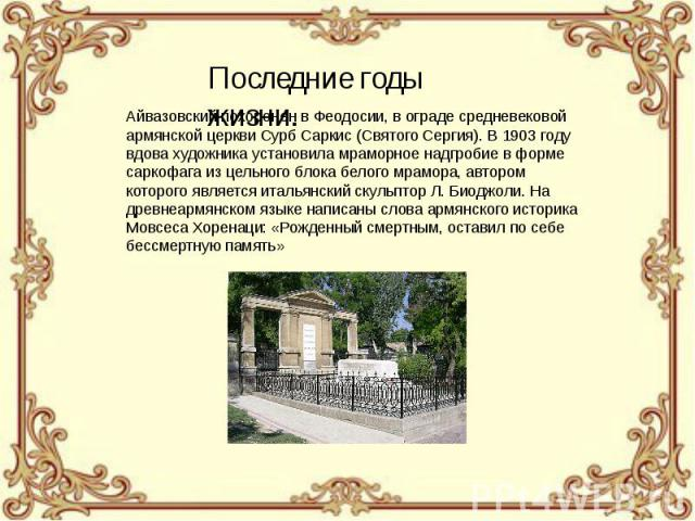 Айвазовский похоронен в Феодосии, в ограде средневековой армянской церкви Сурб Саркис (Святого Сергия). В 1903 году вдова художника установила мраморное надгробие в форме саркофага из цельного блока белого мрамора, автором которого является итальянс…