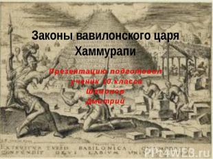 Законы вавилонского царя Хаммурапи Презентацию подготовил ученик 10 классаШамоно