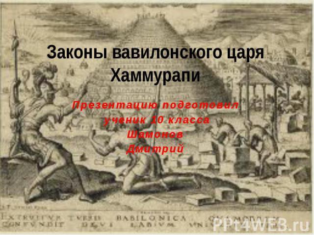 Законы вавилонского царя Хаммурапи Презентацию подготовил ученик 10 классаШамонов Дмитрий