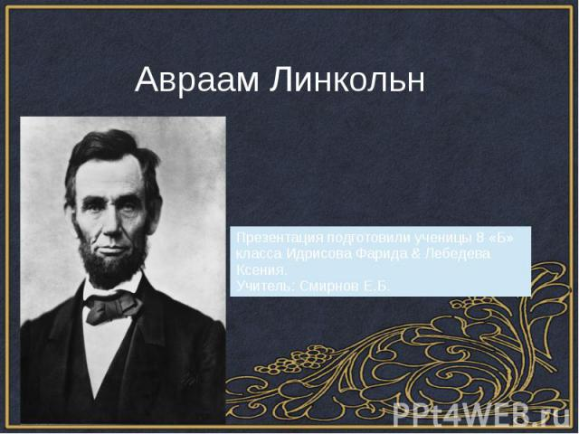 Авраам Линкольн Презентация подготовили ученицы 8 «Б» класса Идрисова Фарида & Лебедева Ксения.Учитель: Смирнов Е.Б.
