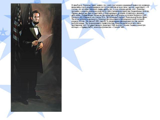 В своей речи Линкольн также заявил, что у него «нет никаких намерений прямо или косвенно вмешиваться в функционирование института рабства в тех штатах, где оно существует»: «Я считаю, что не имею законного права делать это, и я не склонен делать это…