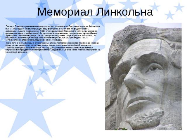 Мемориал Линкольна Память о Линкольне увековечена в мемориале, расположенном на Эспланаде в центре Вашингтона в 1914-1922 годах и символизирующим веру президента в то, что все люди должны быть свободными. Здание символизирует США, его поддерживают 3…