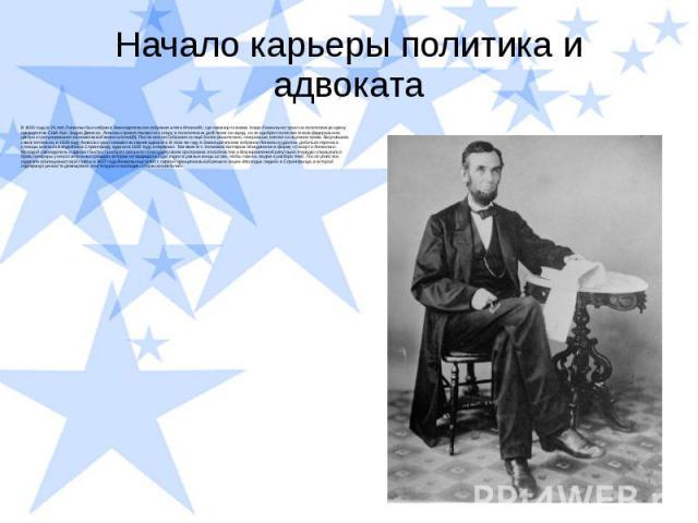 Начало карьеры политика и адвоката В 1835 году (в 26 лет) Линкольн был избран в Законодательное собрание штата Иллинойс, где примкнул к вигам. Когда Линкольн вступил на политическую арену, президентом США был Эндрю Джексон. Линкольн приветствовал ег…