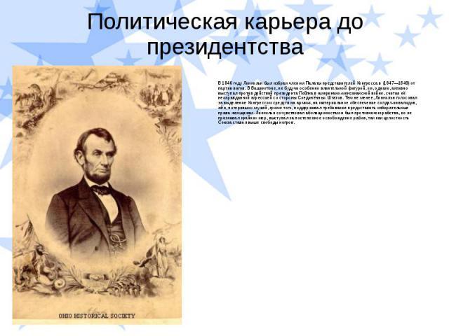 Политическая карьера до президентства В 1846 году Линкольн был избран членом Палаты представителей Конгресса в (1847—1849) от партии вигов. В Вашингтоне, не будучи особенно влиятельной фигурой, он, однако, активно выступал против действий президента…