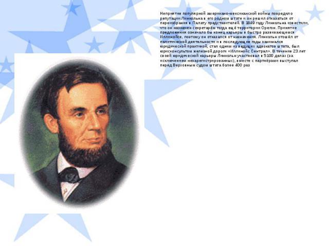 Неприятие популярной американо-мексиканской войны повредило репутации Линкольна в его родном штате и он решил отказаться от переизбрания в Палату представителей. В 1849 году Линкольна известили, что он назначен секретарём тогда ещё территории Орегон…