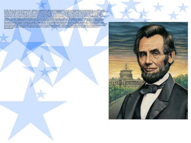 В 1856 году он, как и многие бывшие виги, примкнул к созданной в 1854 году Республиканской партии, выступавшей против рабовладения, и в 1858 году был выдвинут кандидатом на место в Сенате США. На выборах его соперником был демократ Стивен Дуглас. Де…