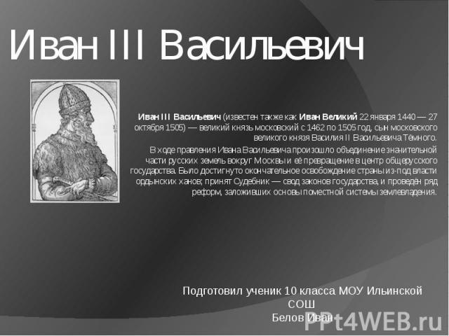 Иван III Васильевич ИванIII Васильевич (известен также как Иван Великий 22января 1440— 27 октября 1505)— великий князь московский с 1462 по 1505 год, сын московского великого князя ВасилияII Васильевича Тёмного.В ходе правления Ивана Васильевич…