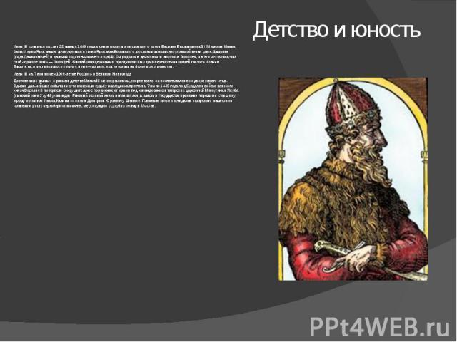 Детство и юность ИванIII появился на свет 22 января 1440 года в семье великого московского князя Василия Васильевича[3]. Матерью Ивана была Мария Ярославна, дочь удельного князя Ярослава Боровского, русская княгиня серпуховской ветви дома Даниила (…