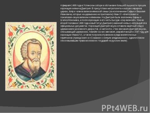 4 февраля 1498 года в Успенском соборе в обстановке большой пышности прошла коронация княжича Дмитрия. В присутствии митрополита и высших иерархов церкви, бояр и членов великокняжеской семьи (за исключением Софьи и Василия Ивановича, которых на цере…