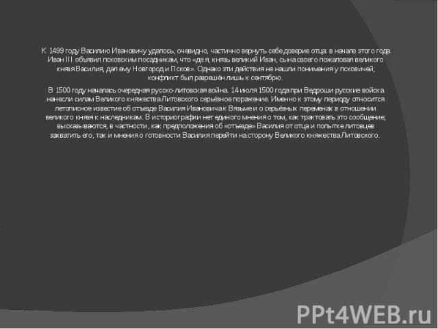 К 1499 году Василию Ивановичу удалось, очевидно, частично вернуть себе доверие отца: в начале этого года ИванIII объявил псковским посадникам, что «де я, князь великий Иван, сына своего пожаловал великого князя Василия, дал ему Новгород и Псков». О…