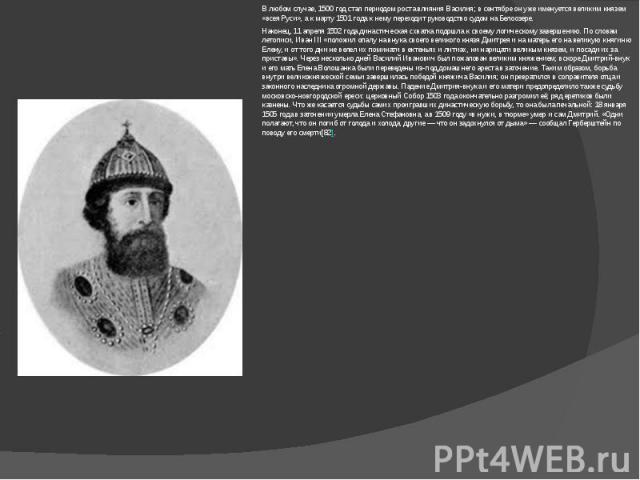 В любом случае, 1500 год стал периодом роста влияния Василия; в сентябре он уже именуется великим князем «всея Руси», а к марту 1501 года к нему переходит руководство судом на Белоозере.Наконец, 11 апреля 1502 года династическая схватка подошла к св…
