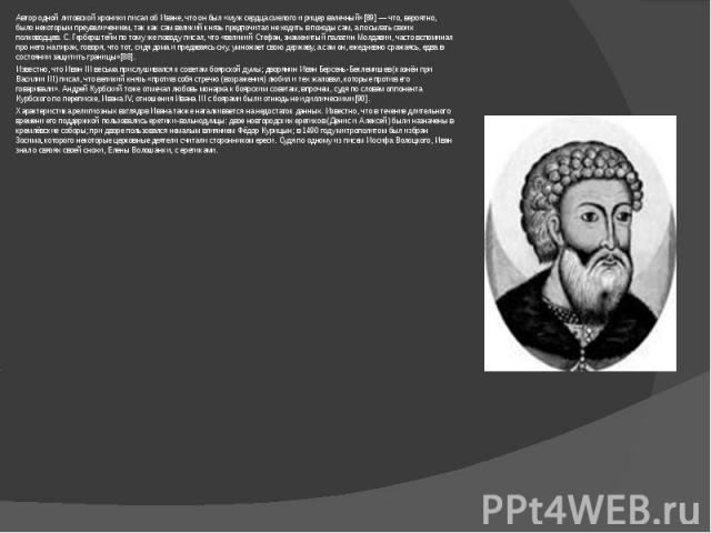 Автор одной литовской хроники писал об Иване, что он был «муж сердца смелого и рицер валечный»[89]— что, вероятно, было некоторым преувеличением, так как сам великий князь предпочитал не ходить в походы сам, а посылать своих полководцев. С.Герберш…