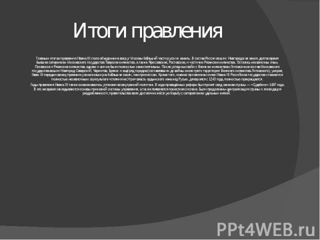 Итоги правления Главным итогом правления ИванаIII стало объединение вокруг Москвы большей части русских земель. В состав России вошли: Новгородская земля, долгое время бывшее соперником Московского государства Тверское княжество, а также Ярославско…