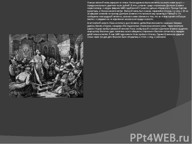 Осенью великий князь вернулся из плена. Москва должна была заплатить за своего князя выкуп— порядка нескольких десятков тысяч рублей. В этих условиях среди сторонников Дмитрия Шемяки созрел заговор, и когда в феврале 1446 года ВасилийII вместе с д…