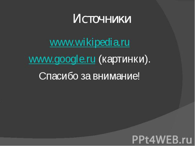 Источники www.wikipedia.ruwww.google.ru (картинки).Спасибо за внимание!