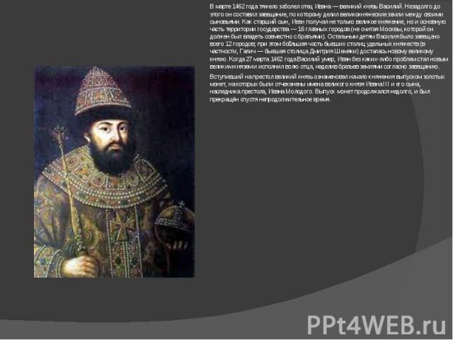 В марте 1462 года тяжело заболел отец Ивана— великий князь Василий. Незадолго до этого он составил завещание, по которому делил великокняжеские земли между своими сыновьями. Как старший сын, Иван получал не только великое княжение, но и основную ча…