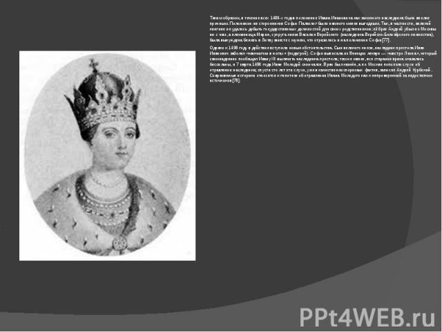 Таким образом, в течение всех 1480-х годов положение Ивана Ивановича как законного наследника было вполне прочным. Положение же сторонников Софьи Палеолог было намного менее выгодным. Так, в частности, великой княгине не удалось добыть государственн…
