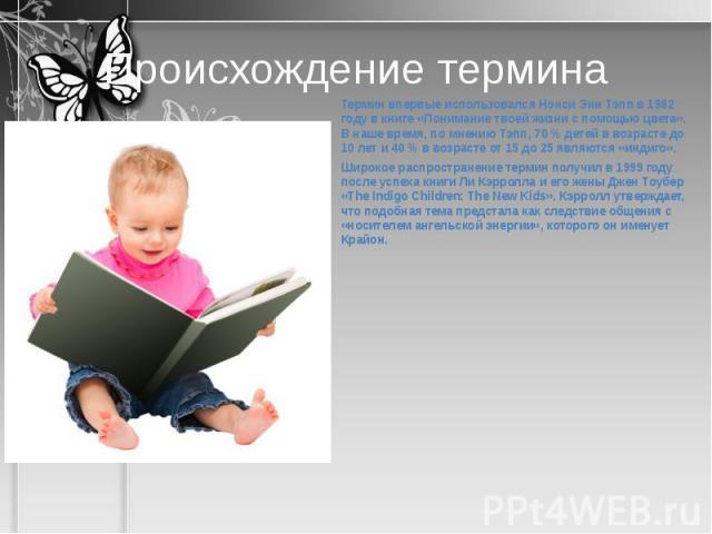 Происхождение термина Термин впервые использовался Нэнси Энн Тэпп в 1982 году в книге «Понимание твоей жизни с помощью цвета». В наше время, по мнению Тэпп, 70 % детей в возрасте до 10 лет и 40 % в возрасте от 15 до 25 являются «индиго».Широкое расп…