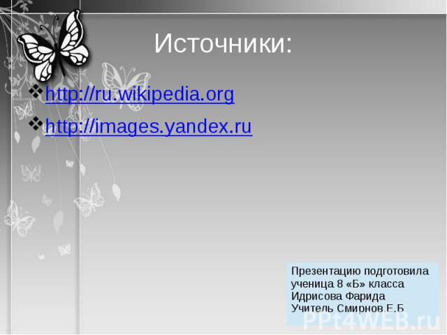 Источники: http://ru.wikipedia.orghttp://images.yandex.ru Презентацию подготовила ученица 8 «Б» класса Идрисова ФаридаУчитель Смирнов.Е.Б